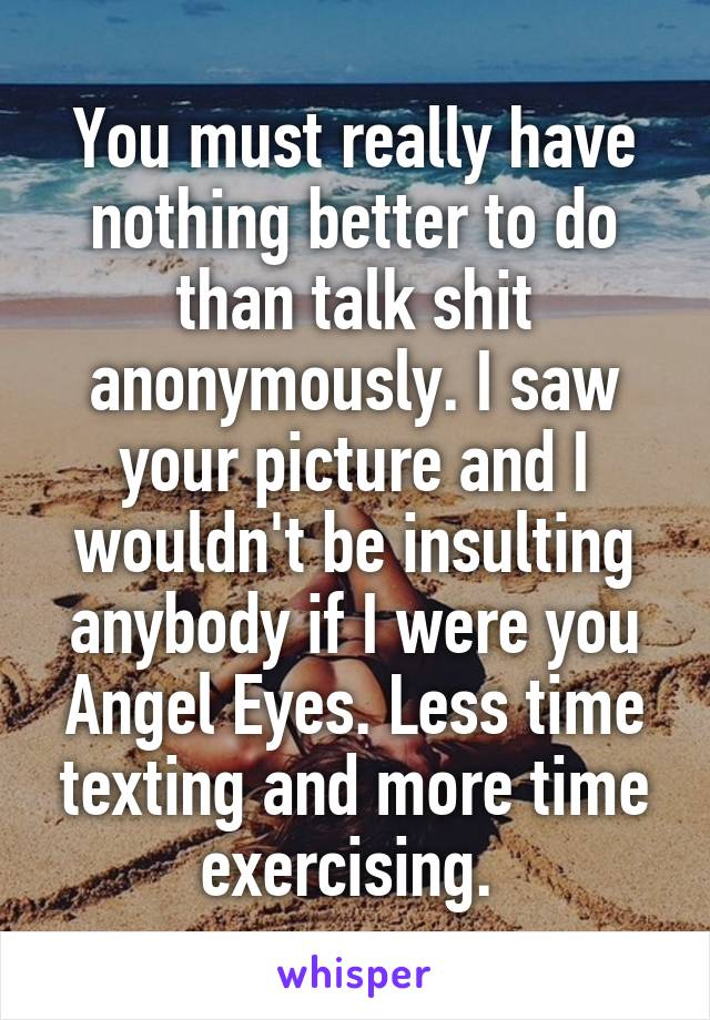You must really have nothing better to do than talk shit anonymously. I saw your picture and I wouldn't be insulting anybody if I were you Angel Eyes. Less time texting and more time exercising.