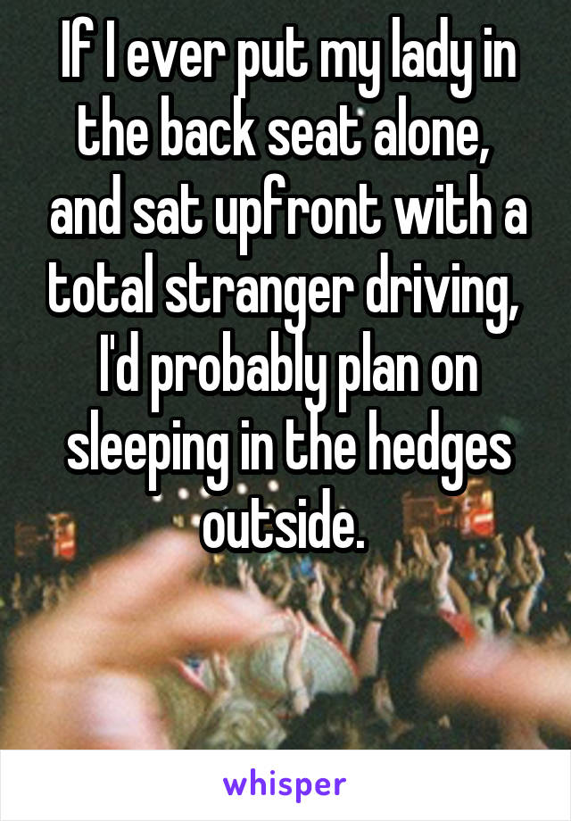 If I ever put my lady in the back seat alone,  and sat upfront with a total stranger driving,  I'd probably plan on sleeping in the hedges outside.