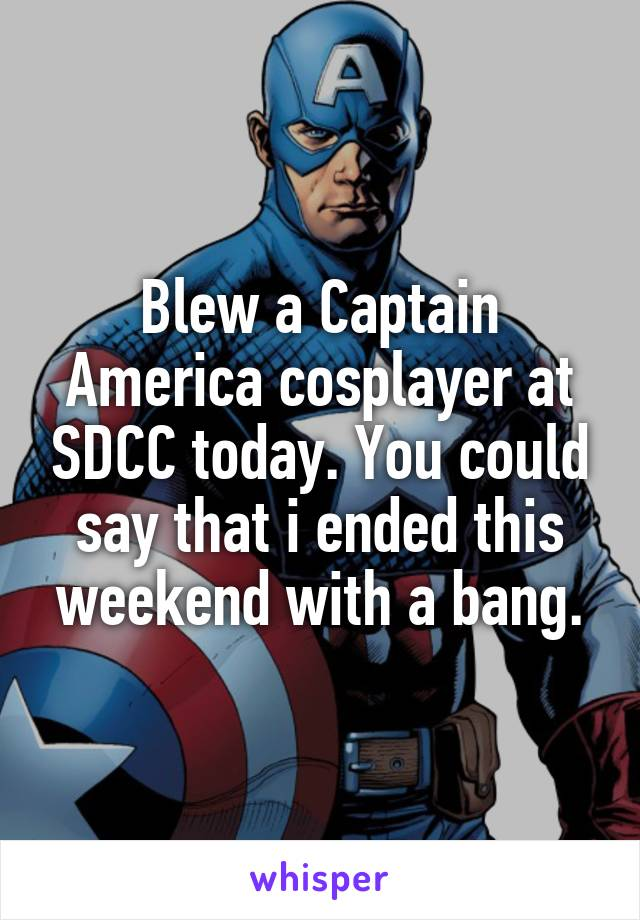 Blew a Captain America cosplayer at SDCC today. You could say that i ended this weekend with a bang.