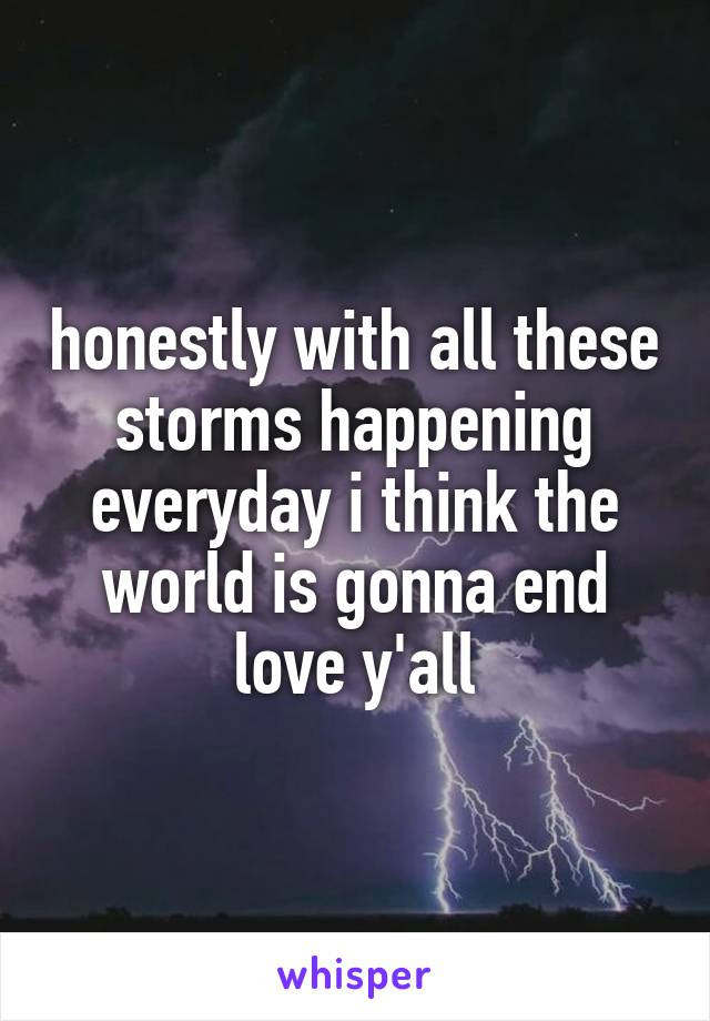 honestly with all these storms happening everyday i think the world is gonna end love y'all
