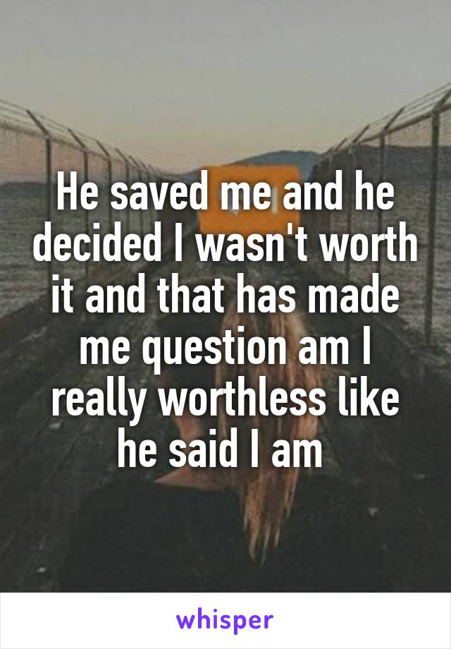 He saved me and he decided I wasn't worth it and that has made me question am I really worthless like he said I am