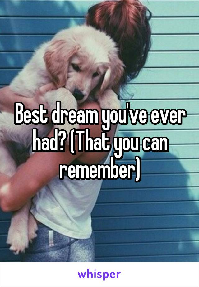 Best dream you've ever had? (That you can remember)