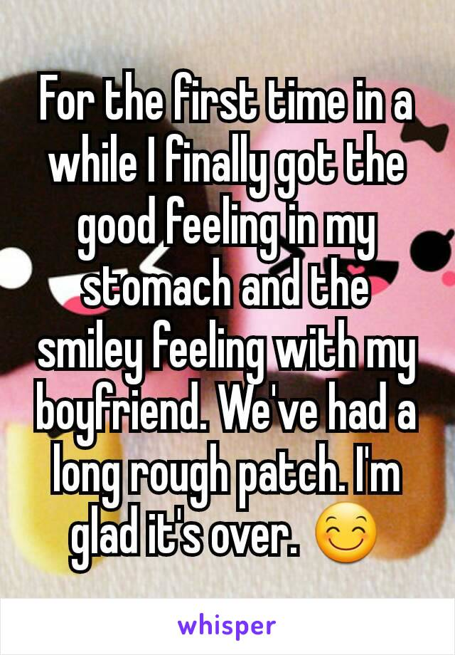 For the first time in a while I finally got the good feeling in my stomach and the smiley feeling with my boyfriend. We've had a long rough patch. I'm glad it's over. 😊