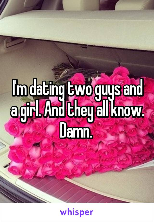 I'm dating two guys and a girl. And they all know. Damn.