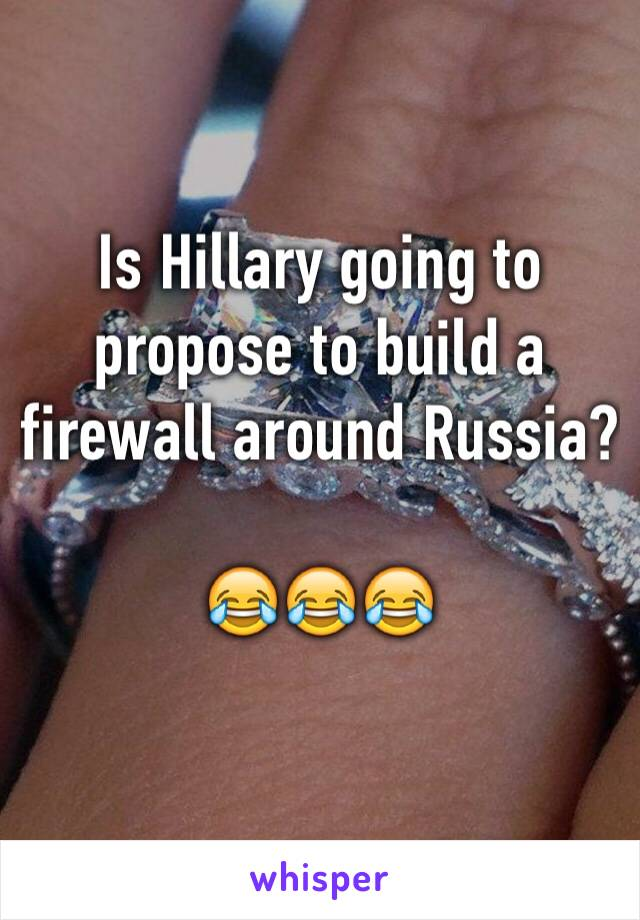 Is Hillary going to propose to build a firewall around Russia?  😂😂😂