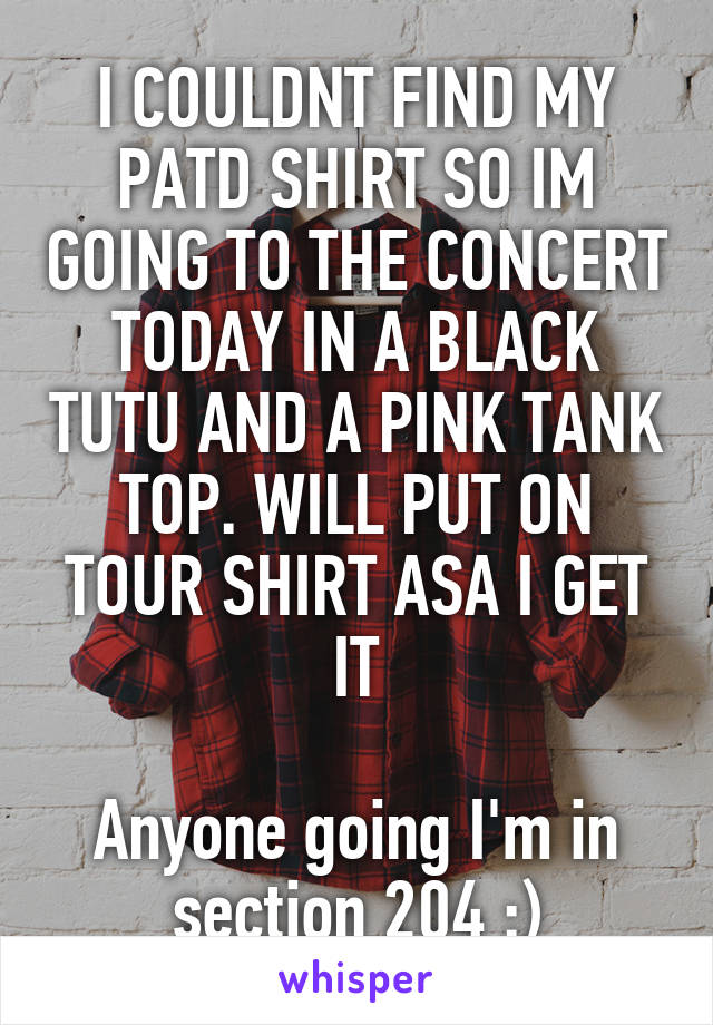 I COULDNT FIND MY PATD SHIRT SO IM GOING TO THE CONCERT TODAY IN A BLACK TUTU AND A PINK TANK TOP. WILL PUT ON TOUR SHIRT ASA I GET IT  Anyone going I'm in section 204 :)