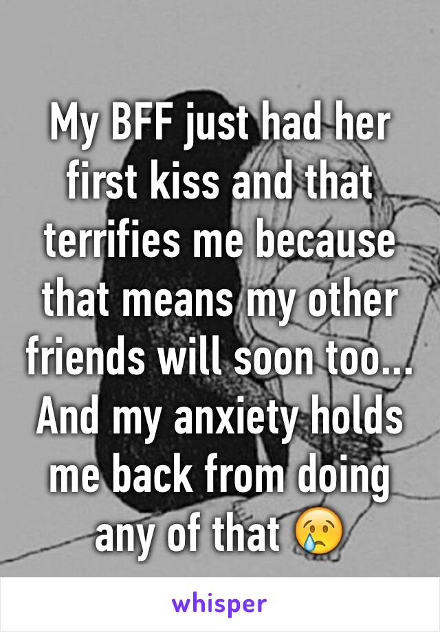 My BFF just had her first kiss and that terrifies me because that means my other friends will soon too... And my anxiety holds me back from doing any of that 😢