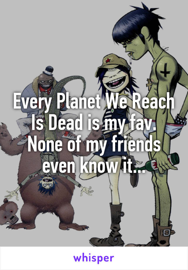 Every Planet We Reach Is Dead is my fav. None of my friends even know it...