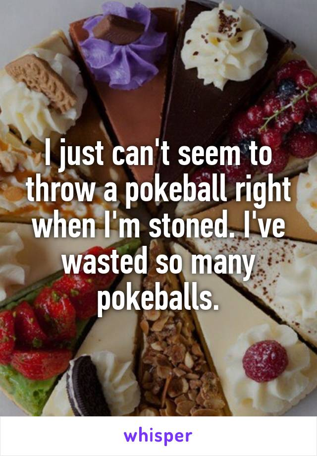 I just can't seem to throw a pokeball right when I'm stoned. I've wasted so many pokeballs.