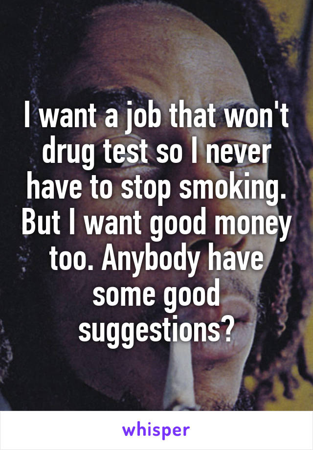 I want a job that won't drug test so I never have to stop smoking. But I want good money too. Anybody have some good suggestions?