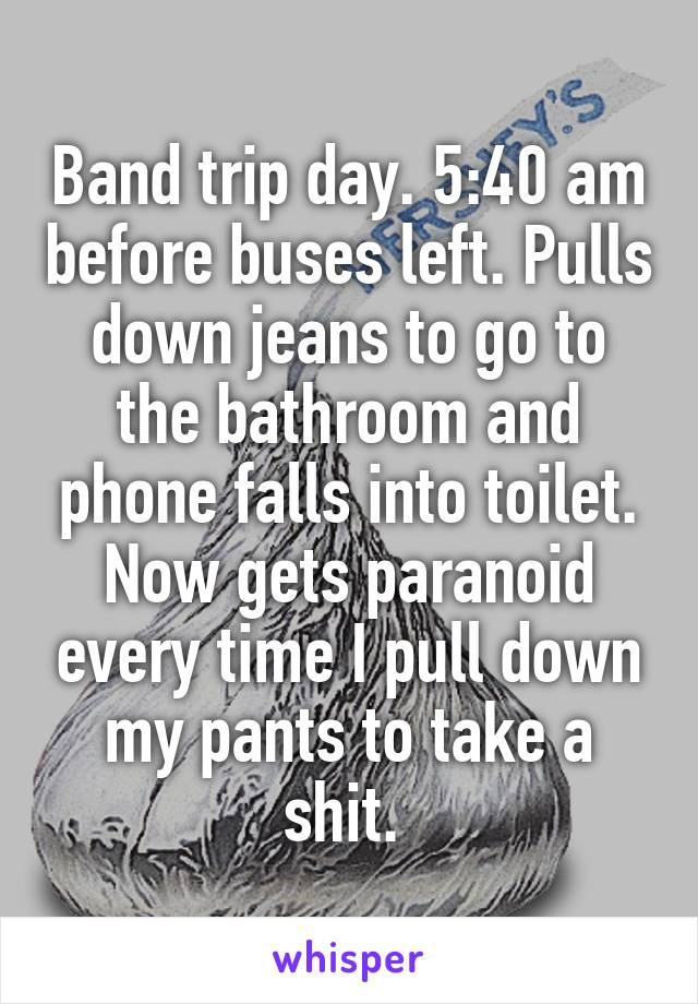 Band trip day. 5:40 am before buses left. Pulls down jeans to go to the bathroom and phone falls into toilet. Now gets paranoid every time I pull down my pants to take a shit.
