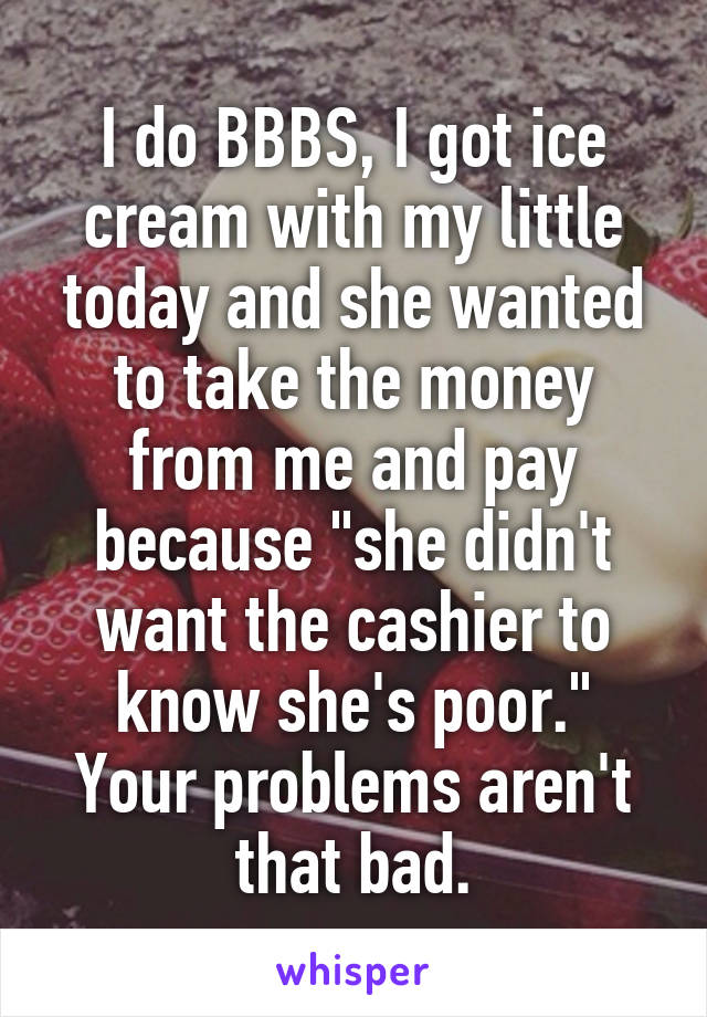 """I do BBBS, I got ice cream with my little today and she wanted to take the money from me and pay because """"she didn't want the cashier to know she's poor."""" Your problems aren't that bad."""