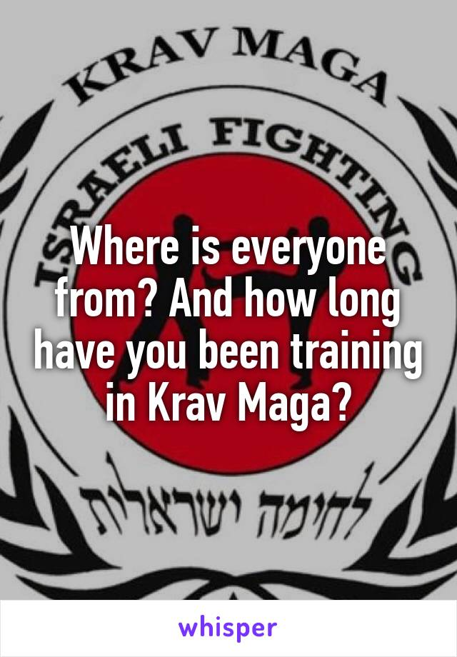 Where is everyone from? And how long have you been training in Krav Maga?