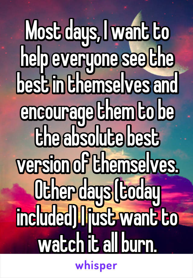 Most days, I want to help everyone see the best in themselves and encourage them to be the absolute best version of themselves. Other days (today included) I just want to watch it all burn.