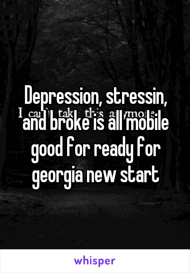 Depression, stressin, and broke is all mobile good for ready for georgia new start