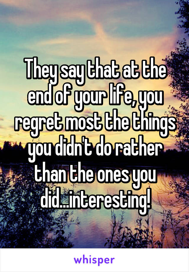 They say that at the end of your life, you regret most the things you didn't do rather than the ones you did...interesting!