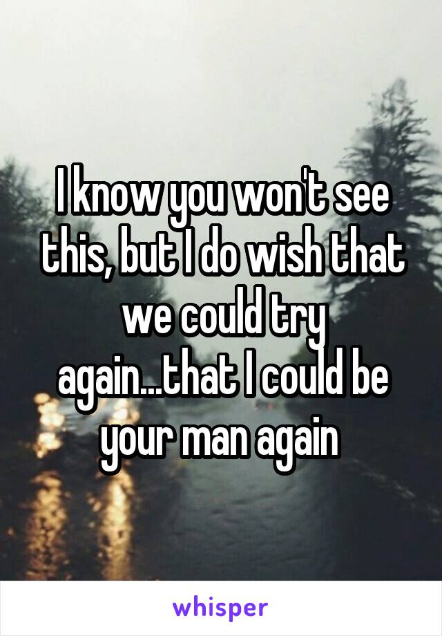 I know you won't see this, but I do wish that we could try again...that I could be your man again