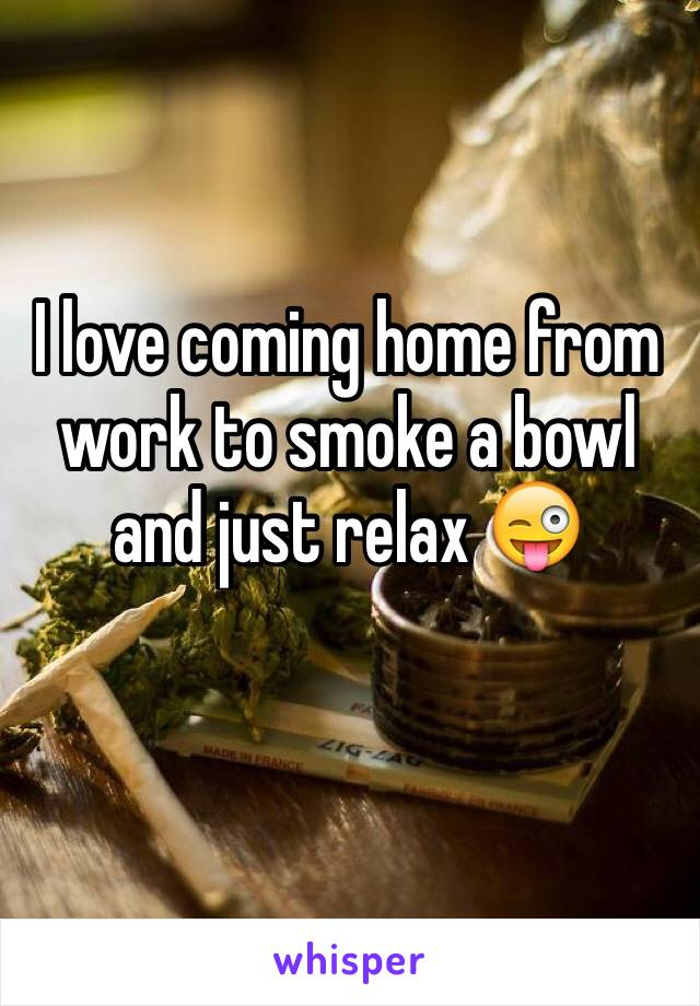 I love coming home from work to smoke a bowl and just relax 😜