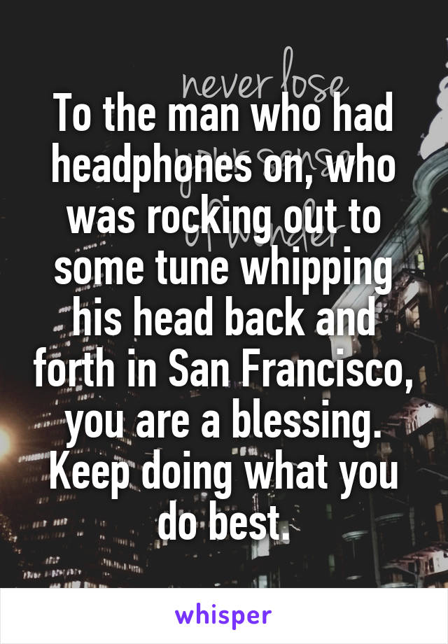 To the man who had headphones on, who was rocking out to some tune whipping his head back and forth in San Francisco, you are a blessing. Keep doing what you do best.