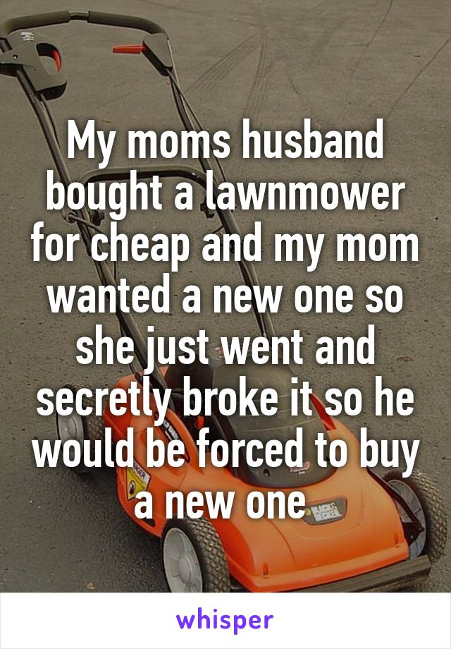 My moms husband bought a lawnmower for cheap and my mom wanted a new one so she just went and secretly broke it so he would be forced to buy a new one