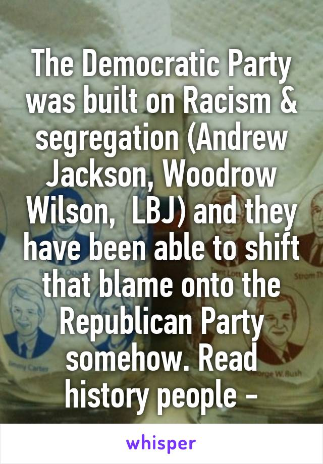 The Democratic Party was built on Racism & segregation (Andrew Jackson, Woodrow Wilson,  LBJ) and they have been able to shift that blame onto the Republican Party somehow. Read history people -