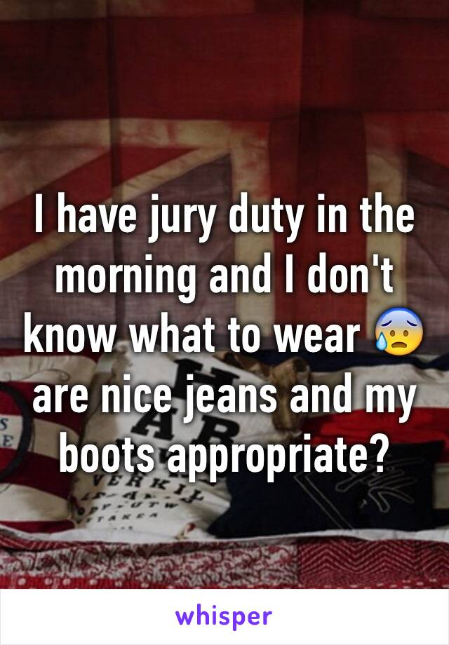 I have jury duty in the morning and I don't know what to wear 😰 are nice jeans and my boots appropriate?