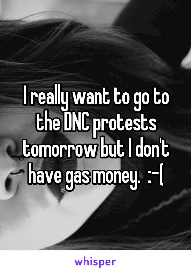 I really want to go to the DNC protests tomorrow but I don't have gas money.  :-(