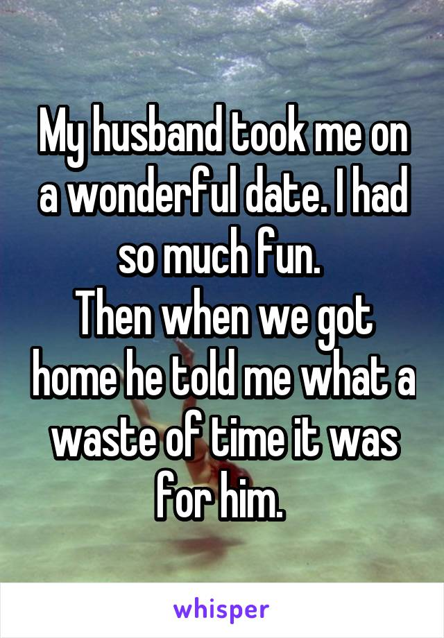 My husband took me on a wonderful date. I had so much fun.  Then when we got home he told me what a waste of time it was for him.