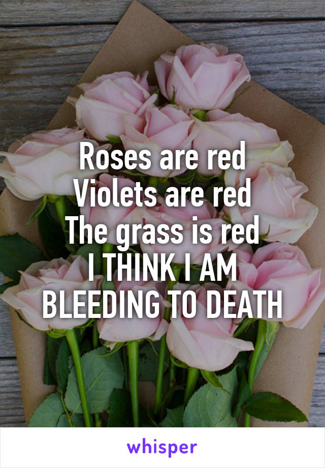 Roses are red Violets are red The grass is red I THINK I AM BLEEDING TO DEATH