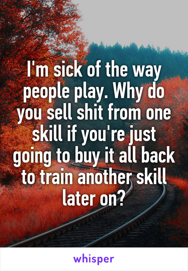 I'm sick of the way people play. Why do you sell shit from one skill if you're just going to buy it all back to train another skill later on?