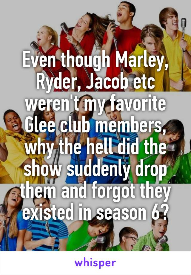 Even though Marley, Ryder, Jacob etc weren't my favorite Glee club members, why the hell did the show suddenly drop them and forgot they existed in season 6?