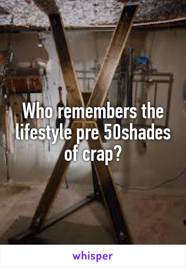 Who remembers the lifestyle pre 50shades of crap?