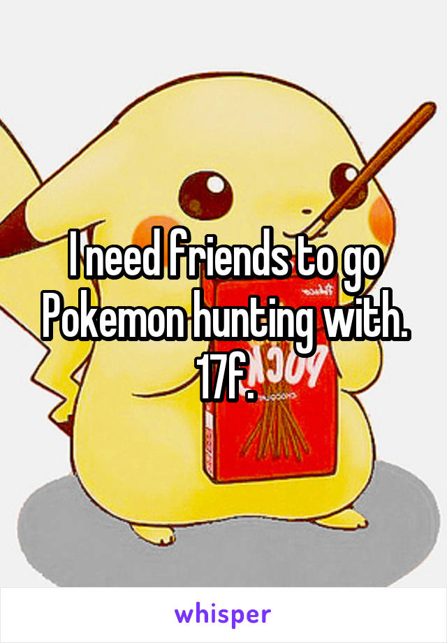 I need friends to go Pokemon hunting with. 17f.