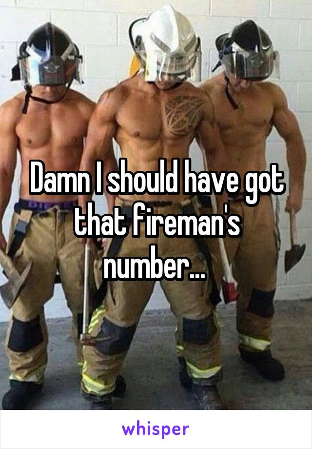 Damn I should have got that fireman's number...