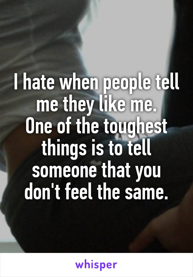 I hate when people tell me they like me. One of the toughest things is to tell someone that you don't feel the same.