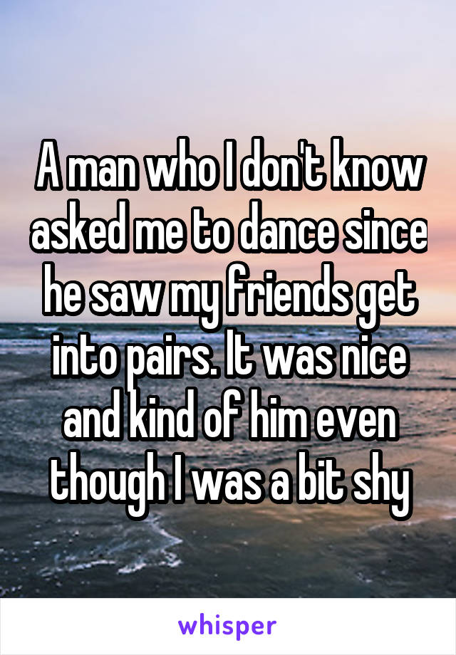 A man who I don't know asked me to dance since he saw my friends get into pairs. It was nice and kind of him even though I was a bit shy