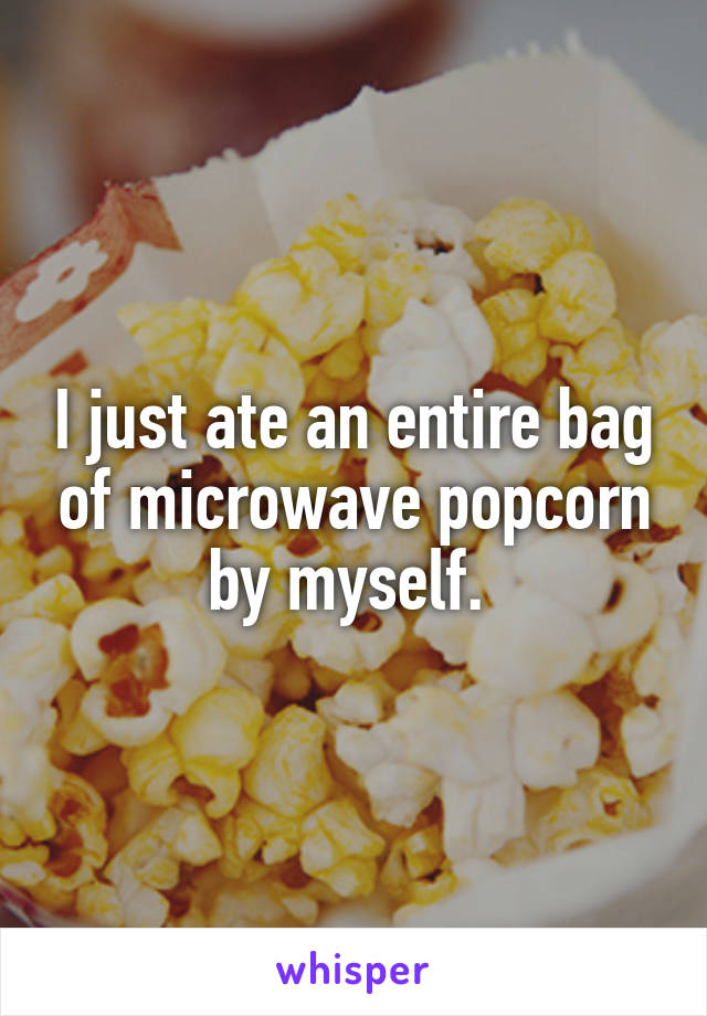 I just ate an entire bag of microwave popcorn by myself.