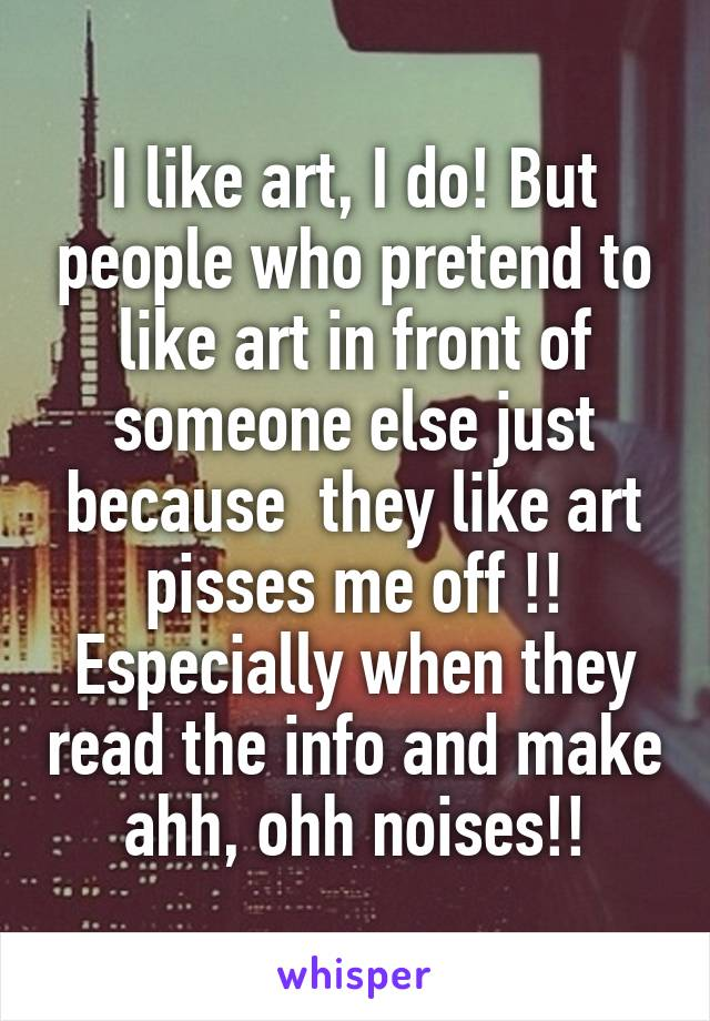 I like art, I do! But people who pretend to like art in front of someone else just because  they like art pisses me off !! Especially when they read the info and make ahh, ohh noises!!