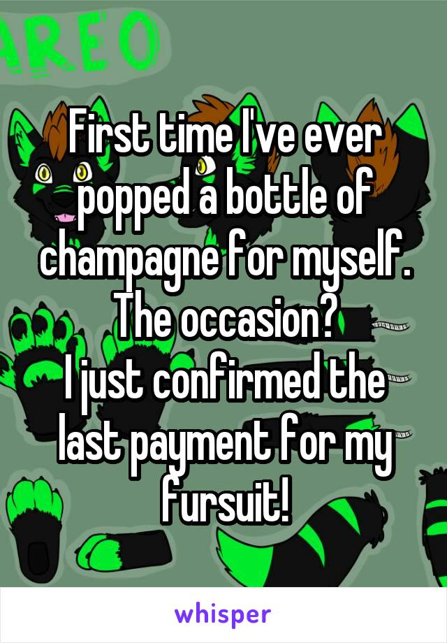 First time I've ever popped a bottle of champagne for myself. The occasion? I just confirmed the last payment for my fursuit!