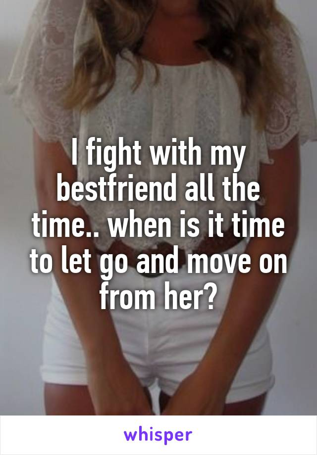 I fight with my bestfriend all the time.. when is it time to let go and move on from her?