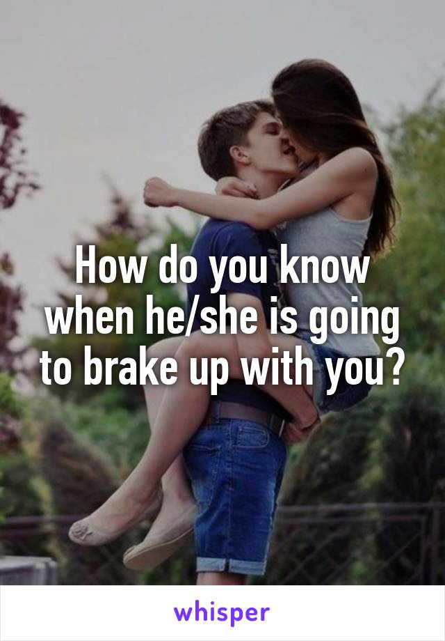 How do you know when he/she is going to brake up with you?