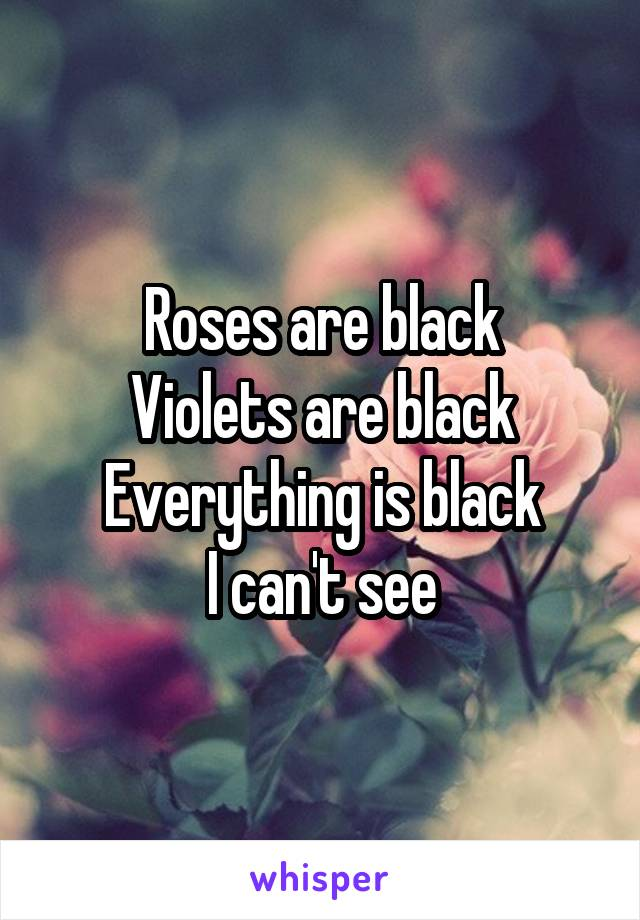 Roses are black Violets are black Everything is black I can't see