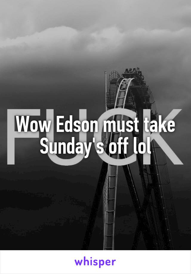 Wow Edson must take Sunday's off lol