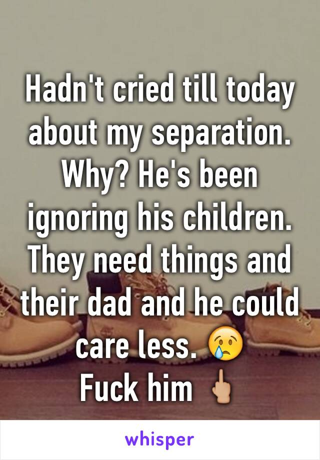 Hadn't cried till today about my separation. Why? He's been ignoring his children. They need things and their dad and he could care less. 😢  Fuck him 🖕🏼
