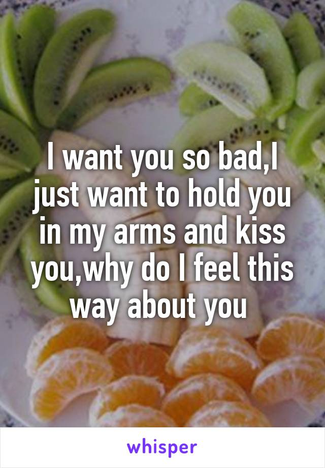 I want you so bad,I just want to hold you in my arms and kiss you,why do I feel this way about you