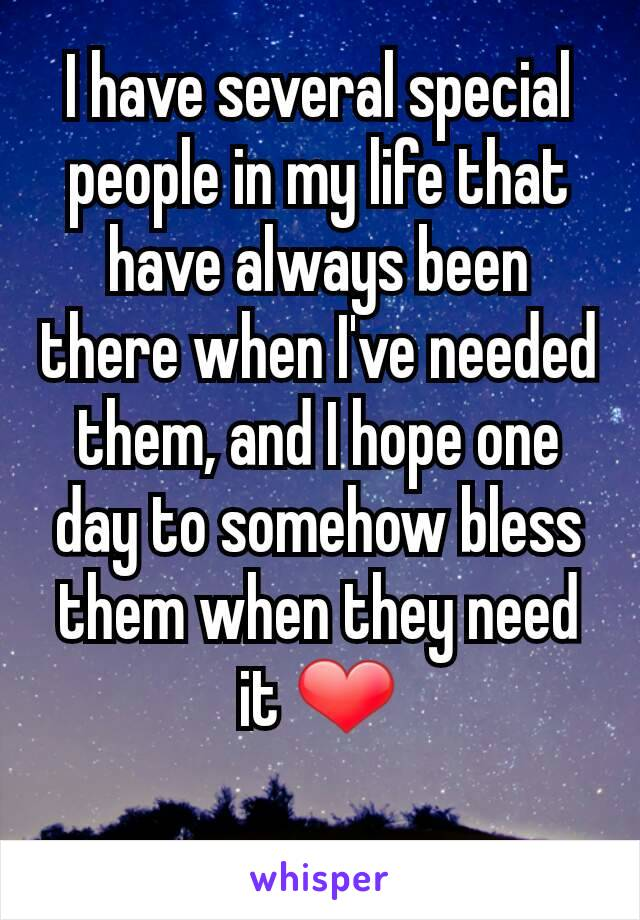 I have several special people in my life that have always been there when I've needed them, and I hope one day to somehow bless them when they need it ❤