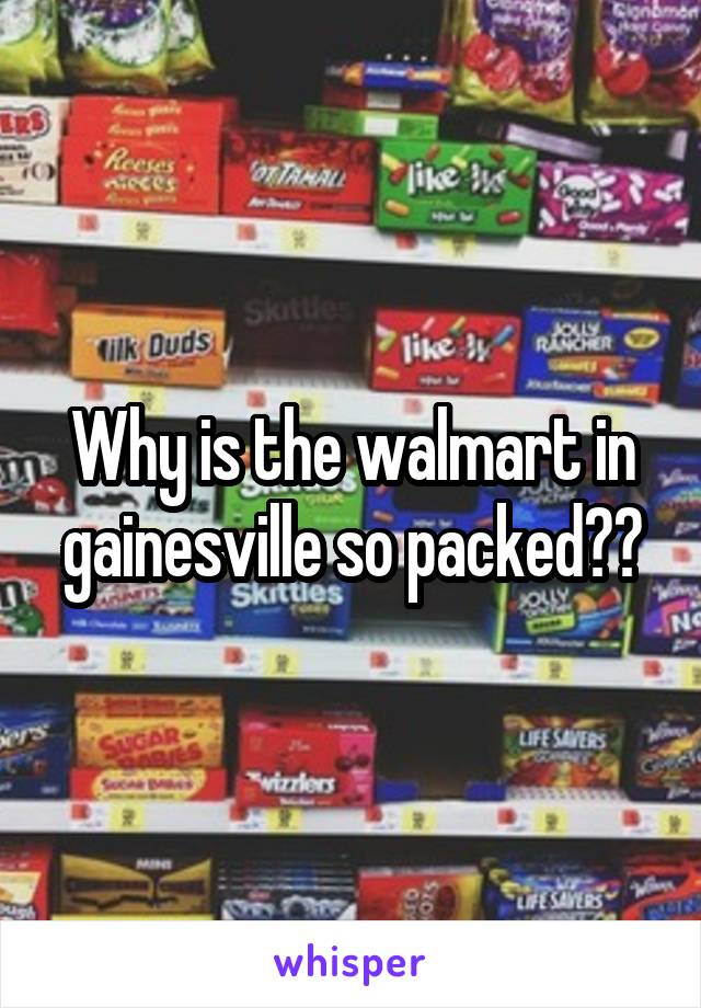 Why is the walmart in gainesville so packed??