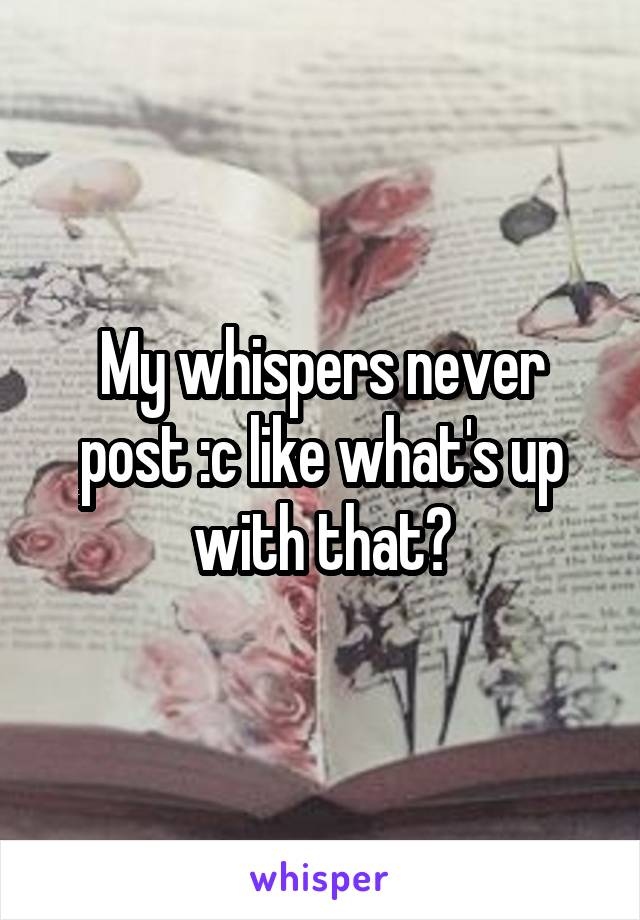 My whispers never post :c like what's up with that?