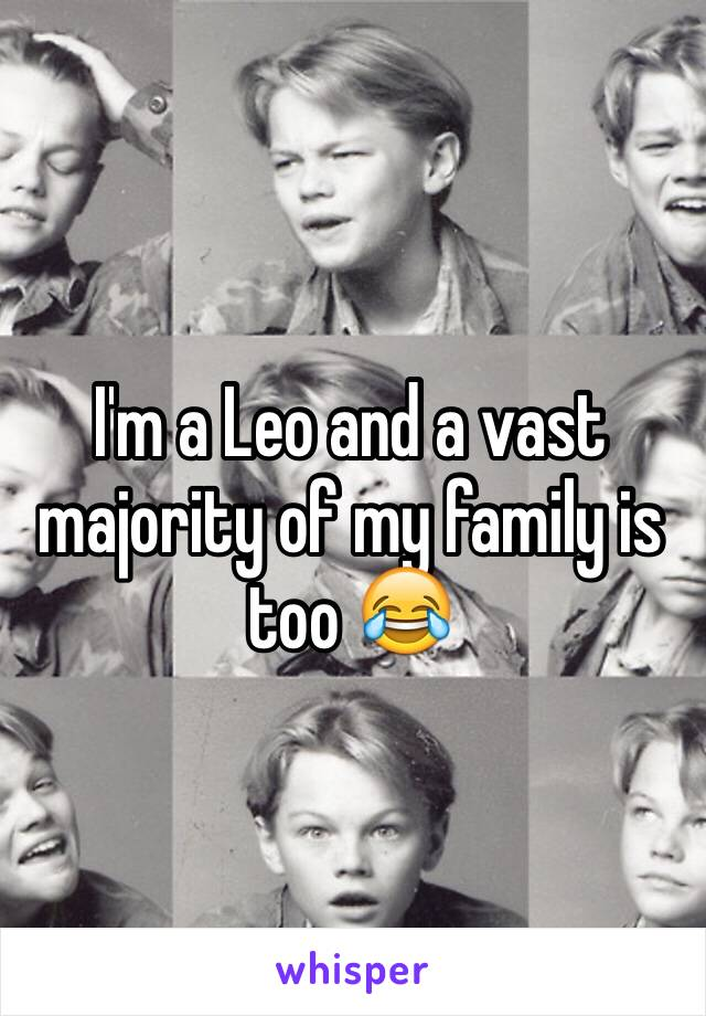 I'm a Leo and a vast majority of my family is too 😂