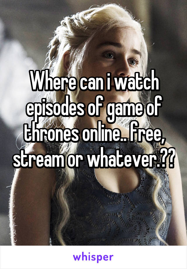 Where can i watch episodes of game of thrones online.. free, stream or whatever.??